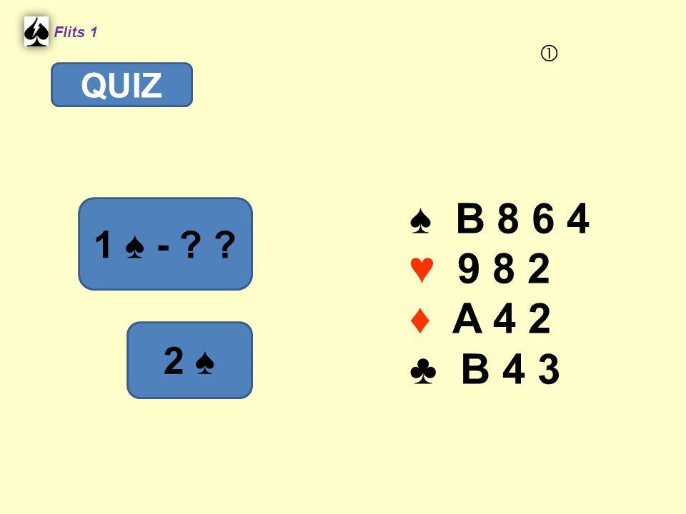 ♠ B 8 6 4 ♥ 9 8 2 ♦ A 4 2 ♣ B 4 3 Flits 1 1 ♠ - ? ? QUIZ 2 ♠ 