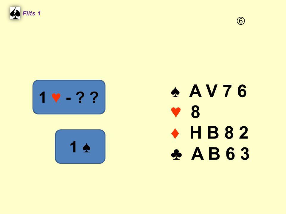 ♠ A V 7 6 ♥ 8 ♦ H B 8 2 ♣ A B 6 3 Flits 1 1 ♥ - ? ? 1 ♠ 