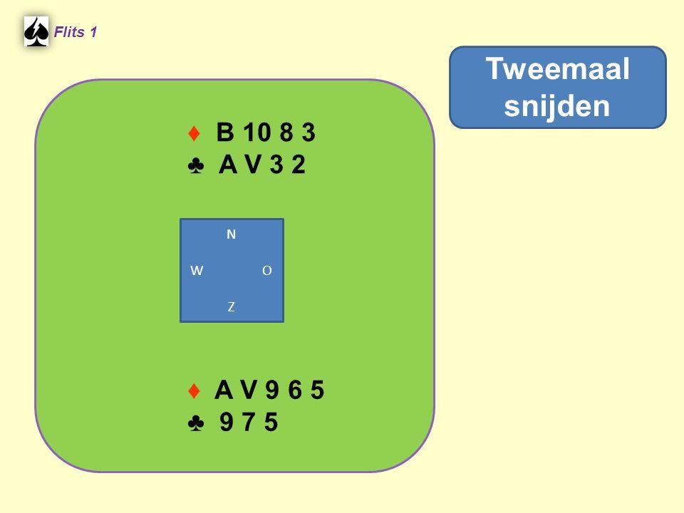 ♦ B 10 8 3 ♣ A V 3 2 Flits 1 ♦ A V 9 6 5 ♣ 9 7 5 Tweemaal snijden N W O Z