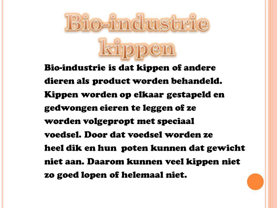 Bio-industrie is dat kippen of andere dieren als product worden behandeld. Kippen worden op elkaar gestapeld en gedwongen eieren te leggen of ze worde