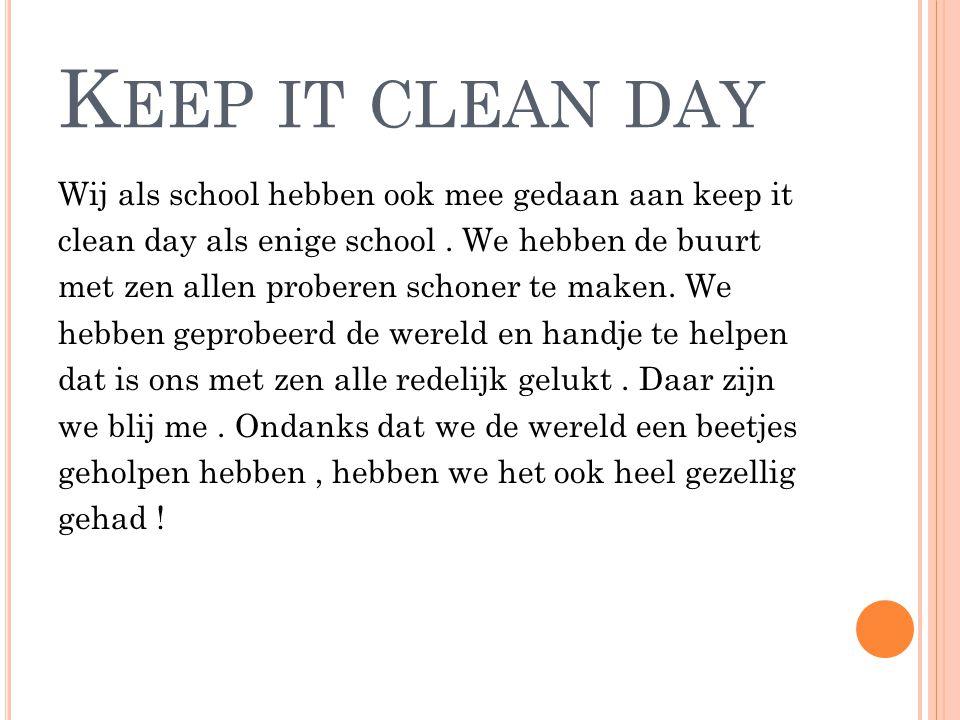 K EEP IT CLEAN DAY Wij als school hebben ook mee gedaan aan keep it clean day als enige school. We hebben de buurt met zen allen proberen schoner te m