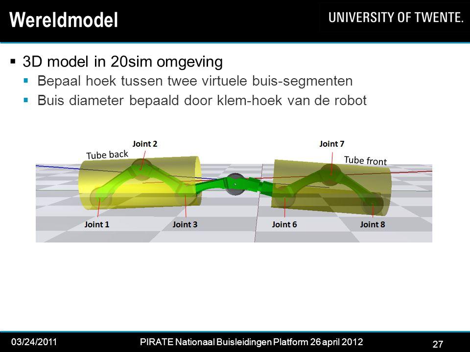 27 03/24/2011PIRATE Nationaal Buisleidingen Platform 26 april 2012 2012 27 Wereldmodel  3D model in 20sim omgeving  Bepaal hoek tussen twee virtuele buis-segmenten  Buis diameter bepaald door klem-hoek van de robot