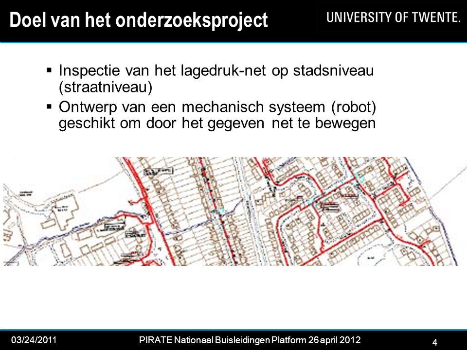 4 03/24/2011PIRATE Nationaal Buisleidingen Platform 26 april 2012 2012 Doel van het onderzoeksproject  Inspectie van het lagedruk-net op stadsniveau (straatniveau)  Ontwerp van een mechanisch systeem (robot) geschikt om door het gegeven net te bewegen 4