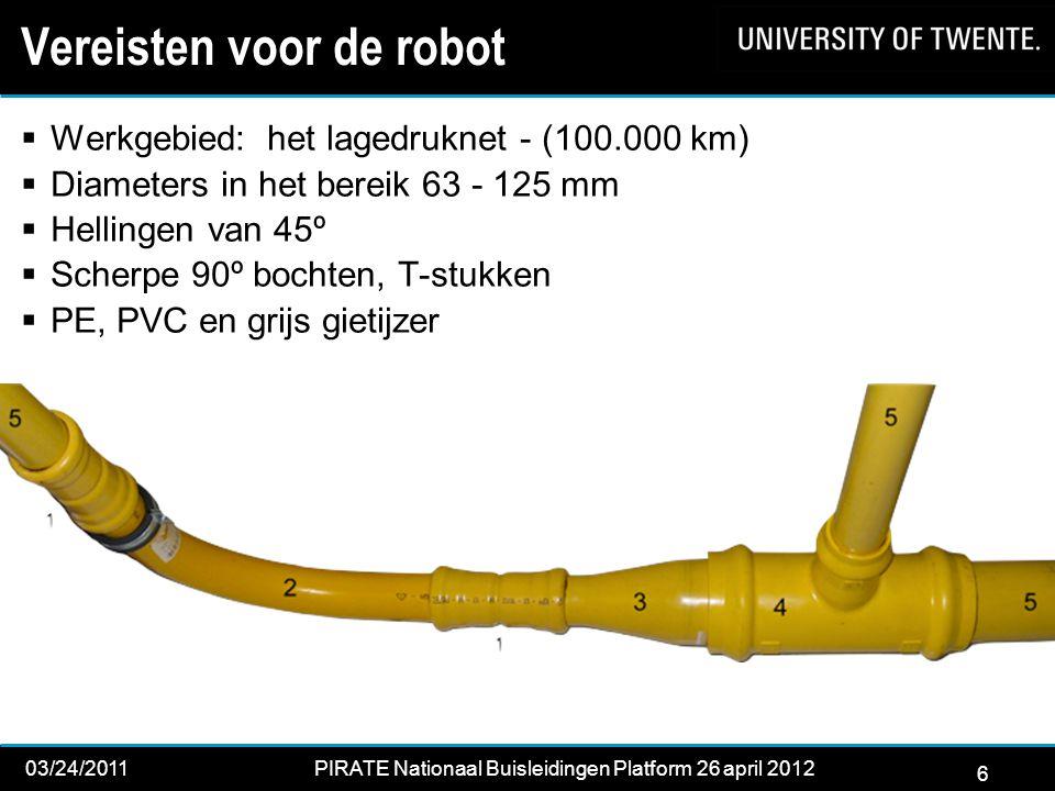 6 03/24/2011PIRATE Nationaal Buisleidingen Platform 26 april 2012 2012 Vereisten voor de robot  Werkgebied: het lagedruknet - (100.000 km)  Diameters in het bereik 63 - 125 mm  Hellingen van 45º  Scherpe 90º bochten, T-stukken  PE, PVC en grijs gietijzer 6
