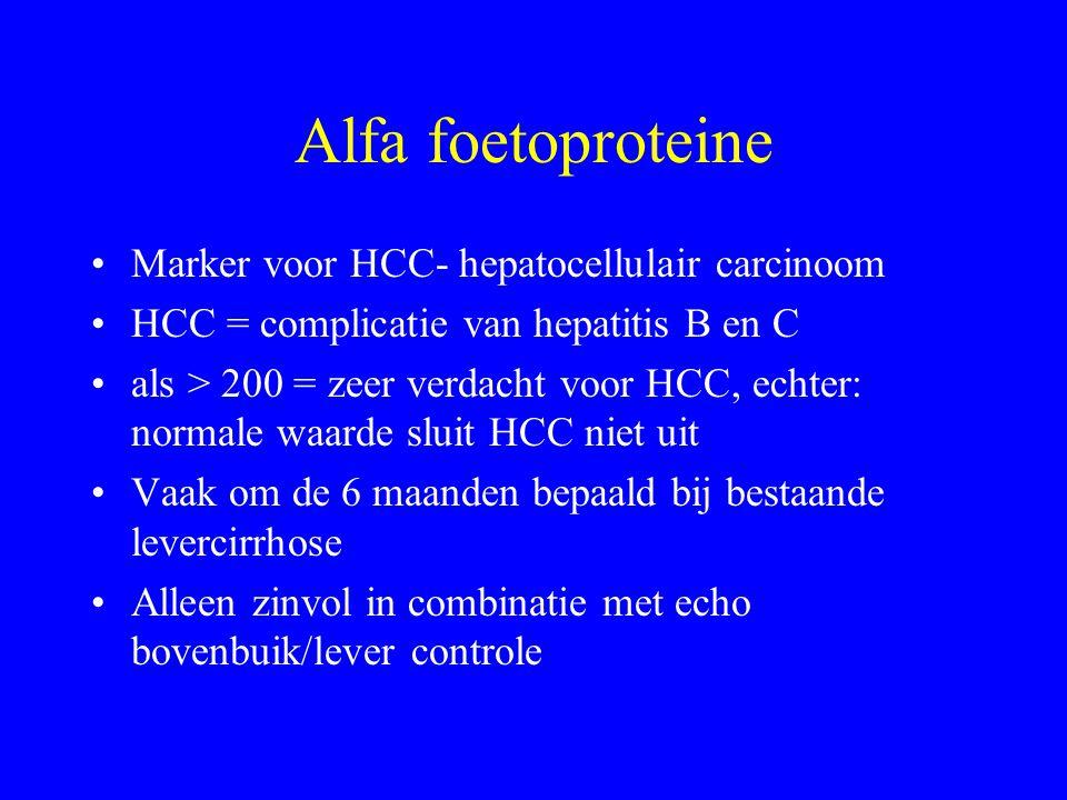 Alfa foetoproteine Marker voor HCC- hepatocellulair carcinoom HCC = complicatie van hepatitis B en C als > 200 = zeer verdacht voor HCC, echter: normale waarde sluit HCC niet uit Vaak om de 6 maanden bepaald bij bestaande levercirrhose Alleen zinvol in combinatie met echo bovenbuik/lever controle