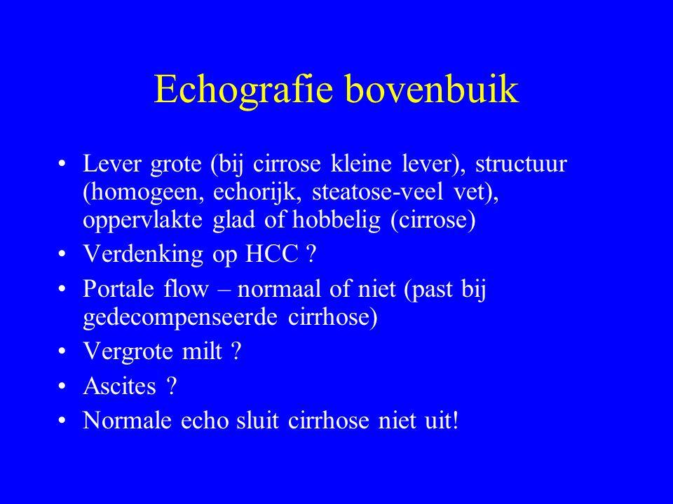 Echografie bovenbuik Lever grote (bij cirrose kleine lever), structuur (homogeen, echorijk, steatose-veel vet), oppervlakte glad of hobbelig (cirrose) Verdenking op HCC .