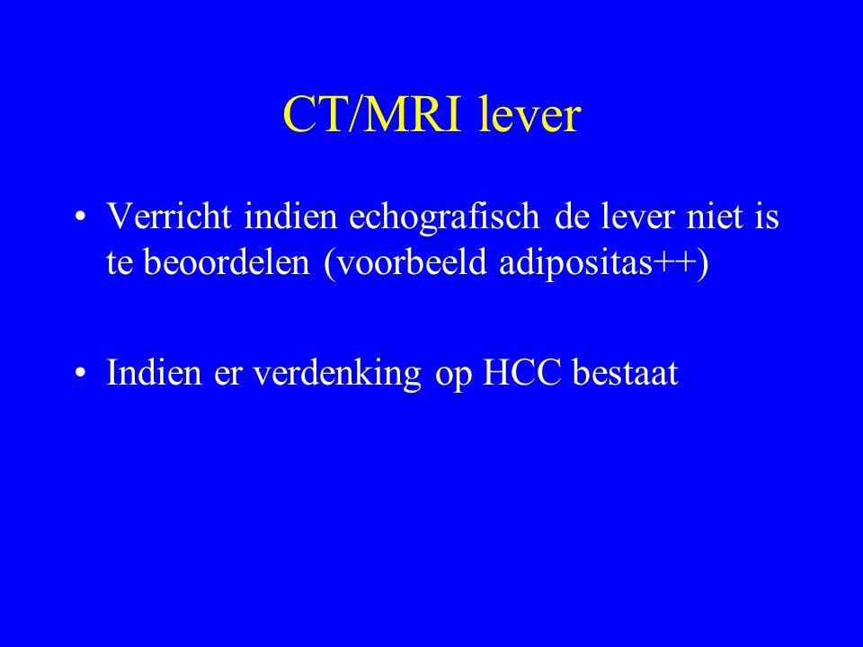 CT/MRI lever Verricht indien echografisch de lever niet is te beoordelen (voorbeeld adipositas++) Indien er verdenking op HCC bestaat