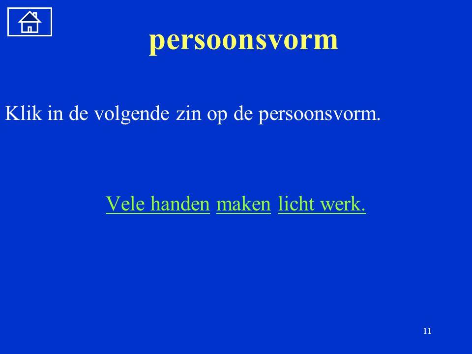11 persoonsvorm Klik in de volgende zin op de persoonsvorm.