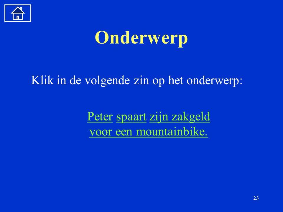 23 Onderwerp Klik in de volgende zin op het onderwerp: PeterPeter spaart zijn zakgeld voor een mountainbike.spaartzijn zakgeld voor een mountainbike.