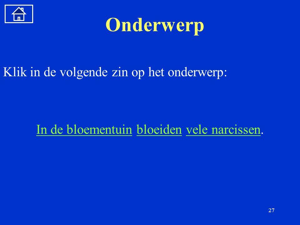 27 Onderwerp Klik in de volgende zin op het onderwerp: In de bloementuinIn de bloementuin bloeiden vele narcissen.bloeidenvele narcissen