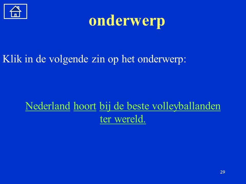 29 onderwerp Klik in de volgende zin op het onderwerp: NederlandNederland hoort bij de beste volleyballanden ter wereld.hoortbij de beste volleyballanden ter wereld.