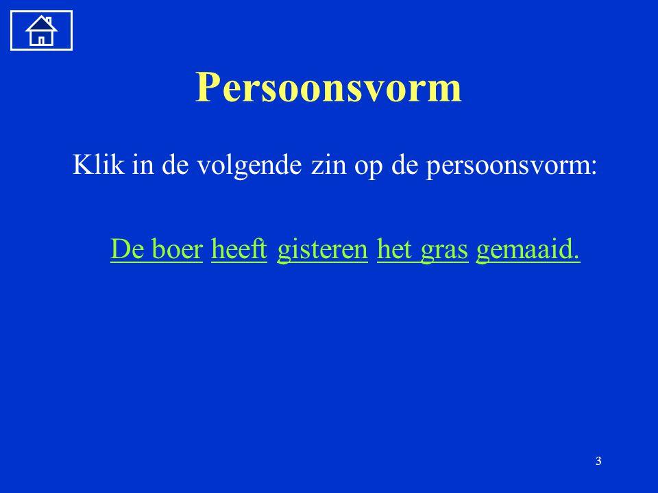 3 Persoonsvorm Klik in de volgende zin op de persoonsvorm: De boerDe boer heeft gisteren het gras gemaaid.heeftgisterenhet grasgemaaid.