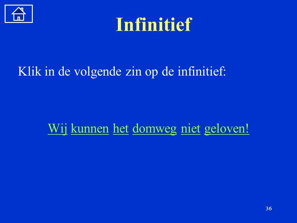 36 Infinitief Klik in de volgende zin op de infinitief: WijWij kunnen het domweg niet geloven!kunnenhetdomwegnietgeloven!