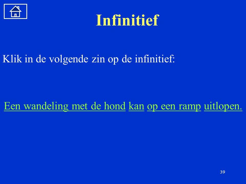 39 Infinitief Klik in de volgende zin op de infinitief: Een wandeling met de hondEen wandeling met de hond kan op een ramp uitlopen.kanop een rampuitlopen.