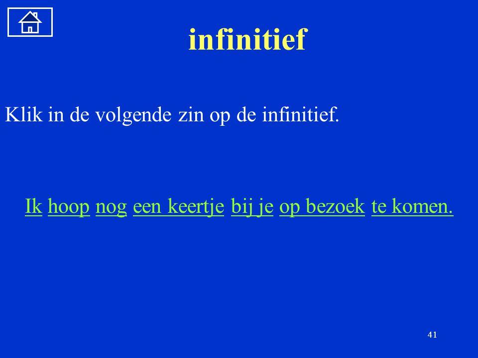 41 infinitief Klik in de volgende zin op de infinitief.