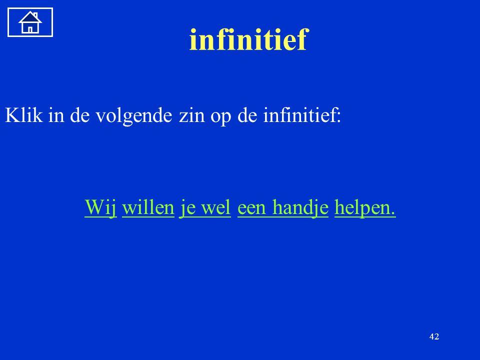 42 infinitief Klik in de volgende zin op de infinitief: WijWij willen je wel een handje helpen.willenje weleen handjehelpen.