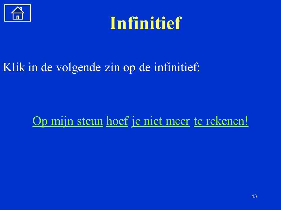 43 Infinitief Klik in de volgende zin op de infinitief: Op mijn steunOp mijn steun hoef je niet meer te rekenen!hoefje niet meerte rekenen!