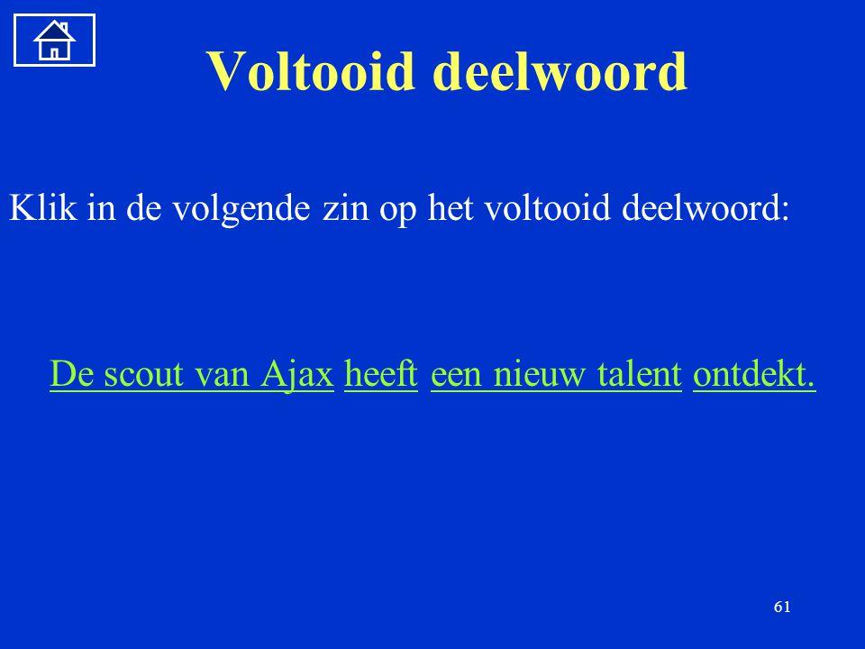 61 Voltooid deelwoord Klik in de volgende zin op het voltooid deelwoord: De scout van AjaxDe scout van Ajax heeft een nieuw talent ontdekt.heefteen nieuw talentontdekt.