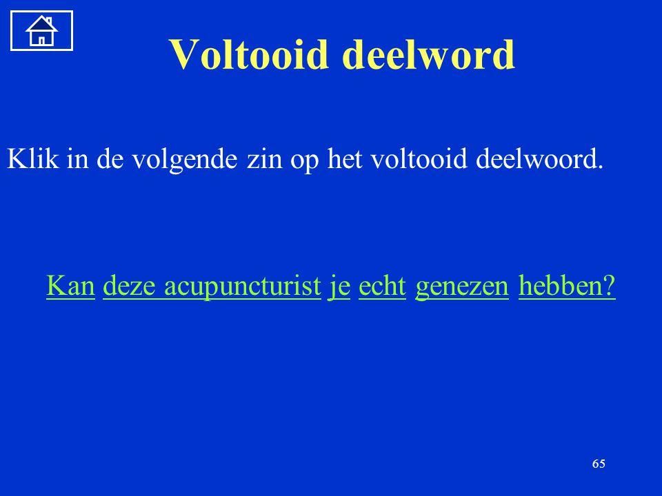65 Voltooid deelword Klik in de volgende zin op het voltooid deelwoord.