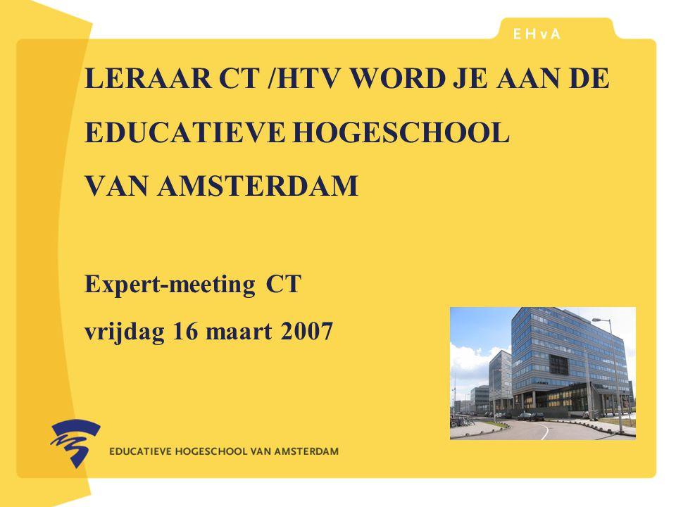 leraar of pedagoog word je aan de Educatieve Hogeschool van Amsterdam LERAAR CT /HTV WORD JE AAN DE EDUCATIEVE HOGESCHOOL VAN AMSTERDAM Expert-meeting CT vrijdag 16 maart 2007