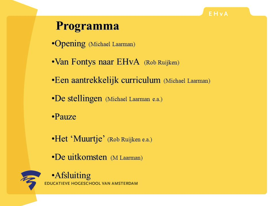 leraar of pedagoog word je aan de Educatieve Hogeschool van Amsterdam Programma Opening (Michael Laarman)Opening (Michael Laarman) Van Fontys naar EHvA (Rob Ruijken)Van Fontys naar EHvA (Rob Ruijken) Een aantrekkelijk curriculum (Michael Laarman)Een aantrekkelijk curriculum (Michael Laarman) De stellingen (Michael Laarman e.a.)De stellingen (Michael Laarman e.a.) PauzePauze Het 'Muurtje' (Rob Ruijken e.a.)Het 'Muurtje' (Rob Ruijken e.a.) De uitkomsten (M Laarman)De uitkomsten (M Laarman) AfsluitingAfsluiting