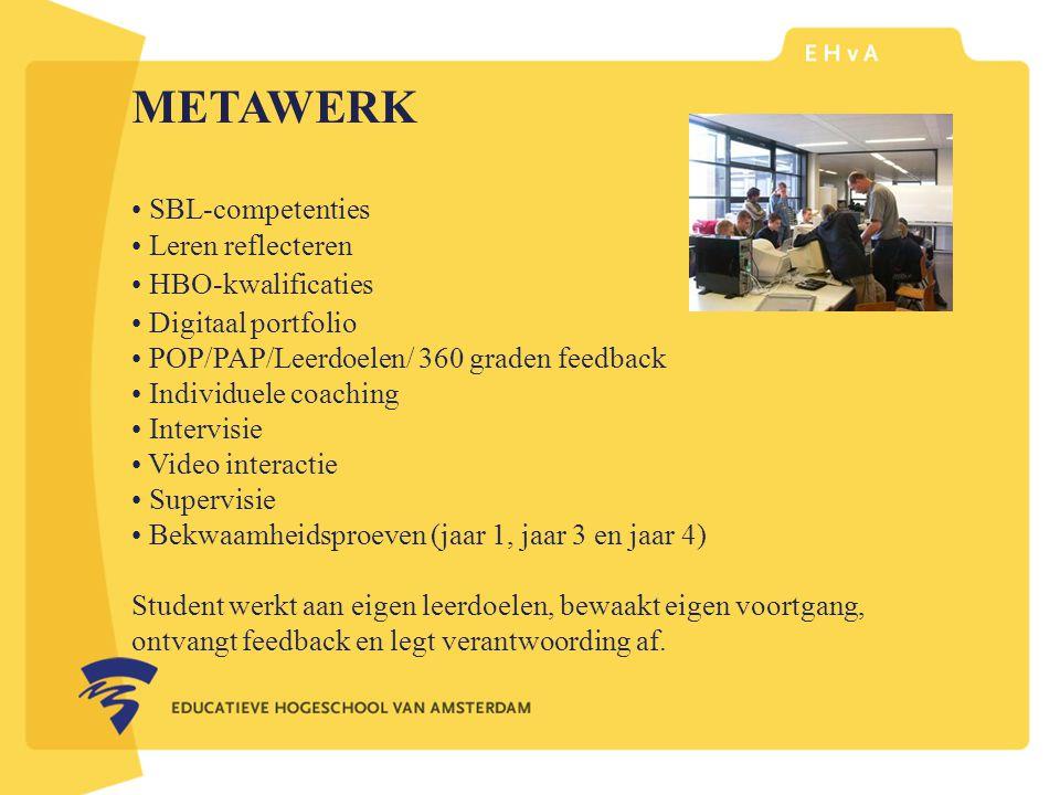 leraar of pedagoog word je aan de Educatieve Hogeschool van Amsterdam METAWERK SBL-competenties Leren reflecteren HBO-kwalificaties Digitaal portfolio POP/PAP/Leerdoelen/ 360 graden feedback Individuele coaching Intervisie Video interactie Supervisie Bekwaamheidsproeven (jaar 1, jaar 3 en jaar 4) Student werkt aan eigen leerdoelen, bewaakt eigen voortgang, ontvangt feedback en legt verantwoording af.
