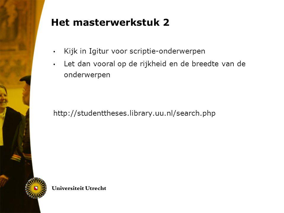 Het masterwerkstuk 2 Kijk in Igitur voor scriptie-onderwerpen Let dan vooral op de rijkheid en de breedte van de onderwerpen http://studenttheses.libr