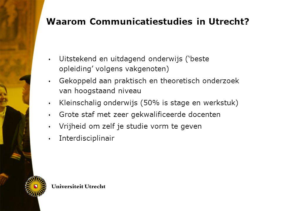 Waarom Communicatiestudies in Utrecht? Uitstekend en uitdagend onderwijs ('beste opleiding' volgens vakgenoten) Gekoppeld aan praktisch en theoretisch