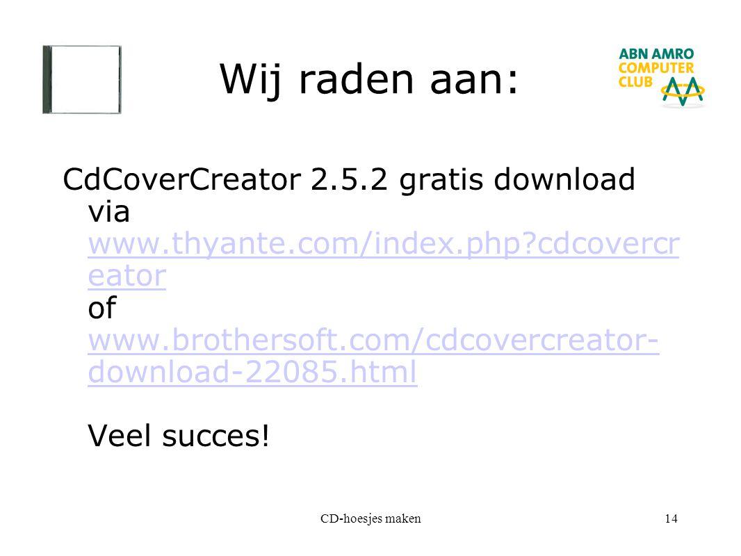 CD-hoesjes maken14 Wij raden aan: CdCoverCreator 2.5.2 gratis download via www.thyante.com/index.php?cdcovercr eator of www.brothersoft.com/cdcovercre