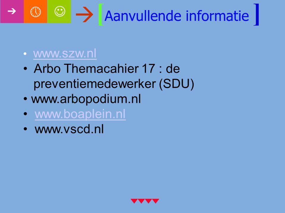 [ Aanvullende informatie ] www.szw.nl Arbo Themacahier 17 : de preventiemedewerker (SDU) www.arbopodium.nl www.boaplein.nl www.vscd.nl