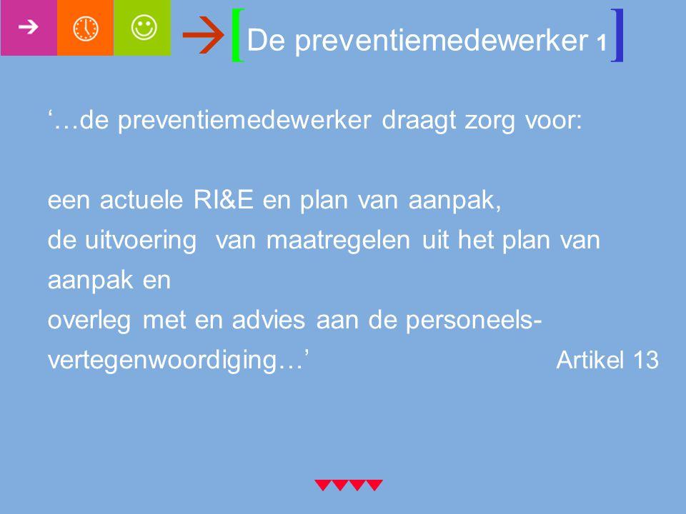 [ De preventiemedewerker 1 ]  '…de preventiemedewerker draagt zorg voor: een actuele RI&E en plan van aanpak, de uitvoering van maatregelen uit het plan van aanpak en overleg met en advies aan de personeels- vertegenwoordiging…' Artikel 13