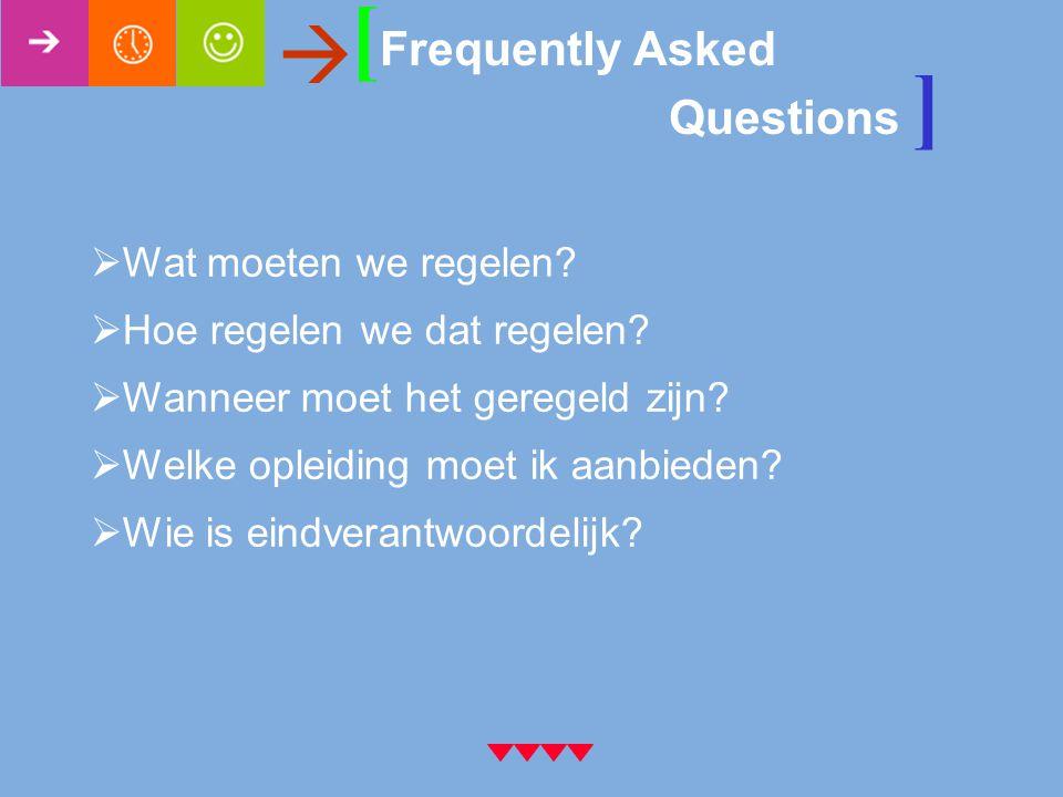 [ Frequently Asked Questions ]   Wat moeten we regelen?  Hoe regelen we dat regelen?  Wanneer moet het geregeld zijn?  Welke opleiding moet ik aa
