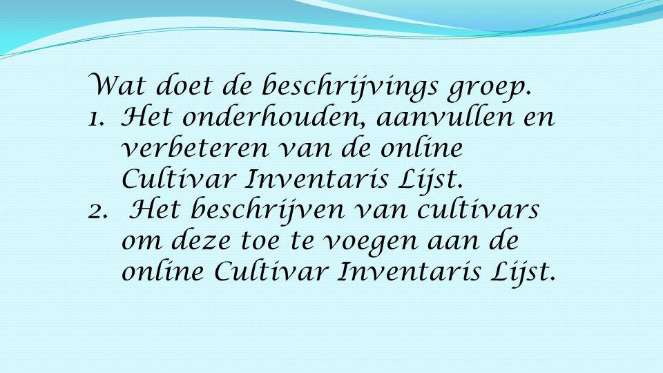 Wat doet de beschrijvings groep. 1.Het onderhouden, aanvullen en verbeteren van de online Cultivar Inventaris Lijst. 2. Het beschrijven van cultivars