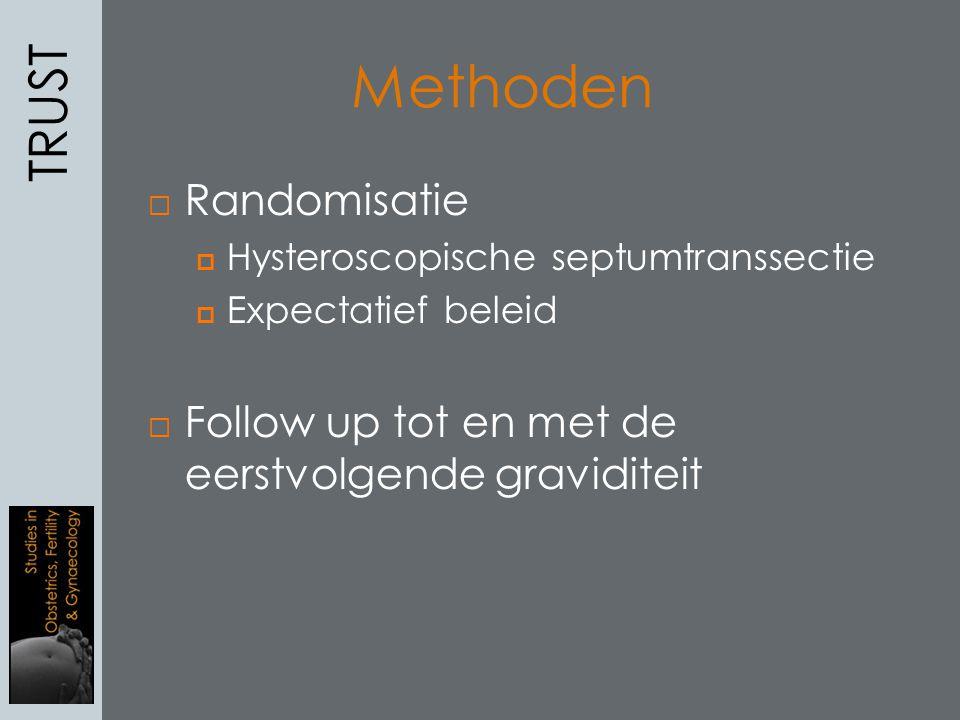  Randomisatie  Hysteroscopische septumtranssectie  Expectatief beleid  Follow up tot en met de eerstvolgende graviditeit TRUST Methoden