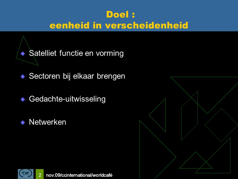 nov.09/ccinternational/worldcafe 2 Doel : eenheid in verscheidenheid  Satelliet functie en vorming  Sectoren bij elkaar brengen  Gedachte-uitwisseling  Netwerken nov.09/ccinternational/worldcafé