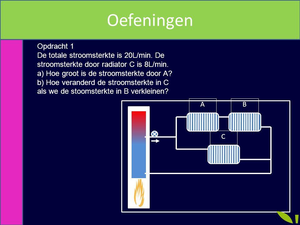 AB C Opdracht 1 De totale stroomsterkte is 20L/min. De stroomsterkte door radiator C is 8L/min. a) Hoe groot is de stroomsterkte door A? b) Hoe verand
