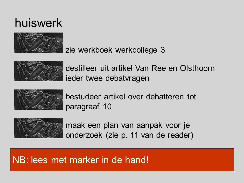 huiswerk zie werkboek werkcollege 3 NB: lees met marker in de hand! destilleer uit artikel Van Ree en Olsthoorn ieder twee debatvragen bestudeer artik