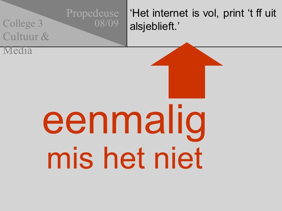 'Het internet is vol, print 't ff uit alsjeblieft.' Propedeuse 08/09 Cultuur & Media College 3 eenmalig mis het niet