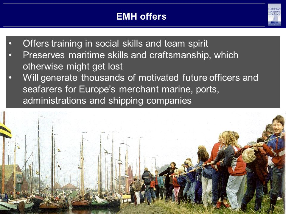 EMH offers Offers training in social skills and team spirit Preserves maritime skills and craftsmanship, which otherwise might get lost Will generate thousands of motivated future officers and seafarers for Europe's merchant marine, ports, administrations and shipping companies