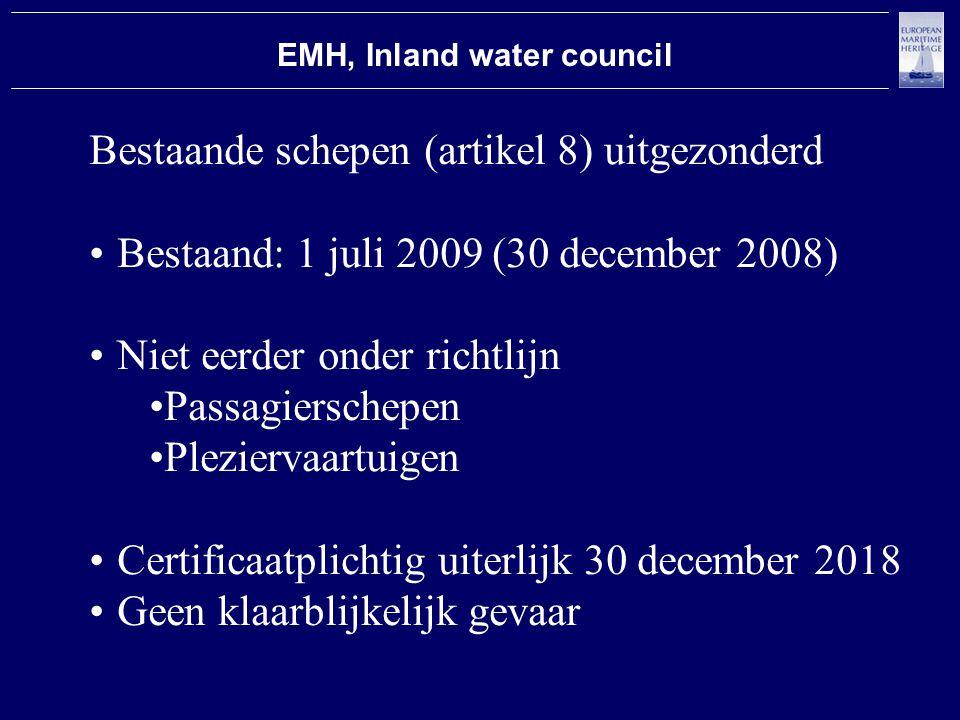 EMH, Inland water council Bestaande schepen (artikel 8) uitgezonderd Bestaand: 1 juli 2009 (30 december 2008) Niet eerder onder richtlijn Passagierschepen Pleziervaartuigen Certificaatplichtig uiterlijk 30 december 2018 Geen klaarblijkelijk gevaar