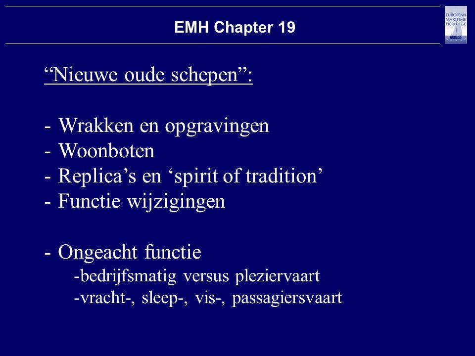EMH Chapter 19 Nieuwe oude schepen : -Wrakken en opgravingen -Woonboten -Replica's en 'spirit of tradition' -Functie wijzigingen -Ongeacht functie -bedrijfsmatig versus pleziervaart -vracht-, sleep-, vis-, passagiersvaart