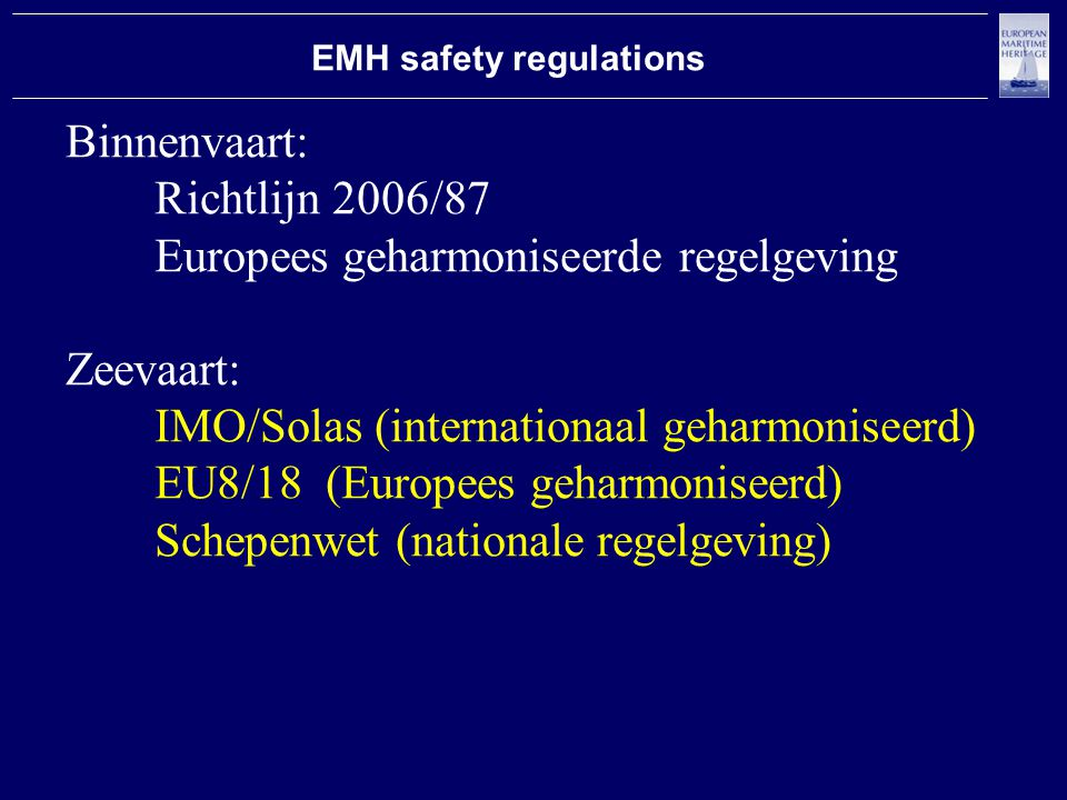 Binnenvaart: Richtlijn 2006/87 Europees geharmoniseerde regelgeving Zeevaart: IMO/Solas (internationaal geharmoniseerd) EU8/18 (Europees geharmoniseerd) Schepenwet (nationale regelgeving) EMH safety regulations
