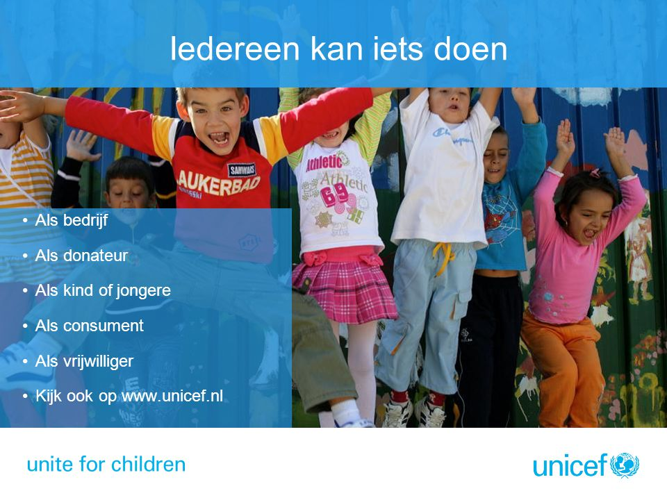 Als bedrijf Als donateur Als kind of jongere Als consument Als vrijwilliger Kijk ook op www.unicef.nl Iedereen kan iets doen