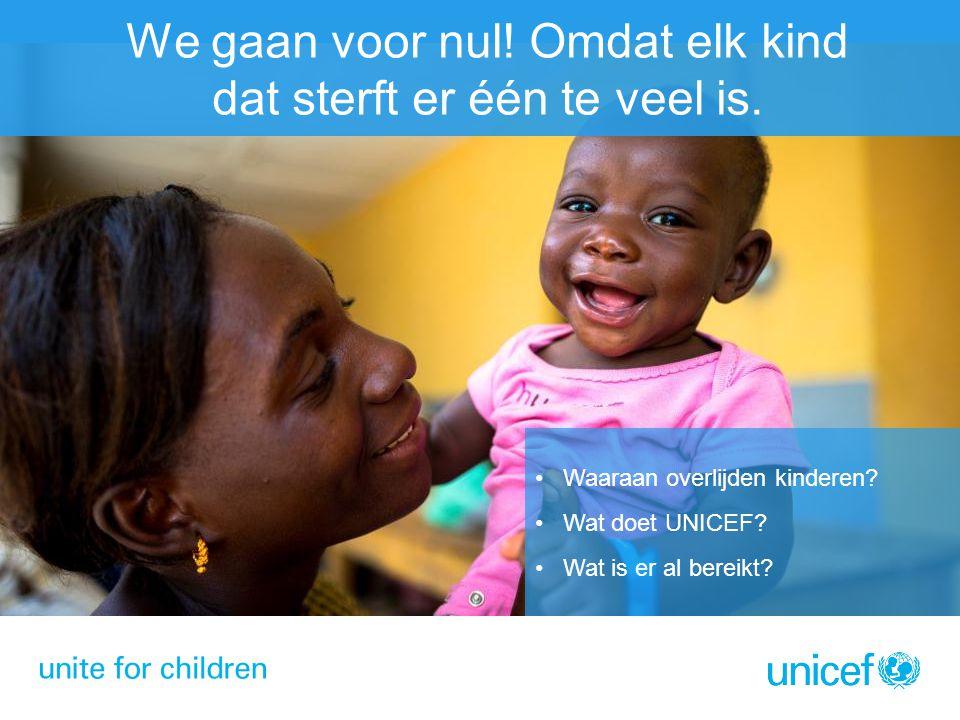 We gaan voor nul! Omdat elk kind dat sterft er één te veel is. Waaraan overlijden kinderen? Wat doet UNICEF? Wat is er al bereikt?