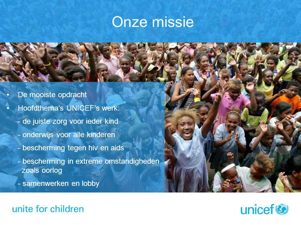 Onze missie De mooiste opdracht Hoofdthema's UNICEF's werk: - de juiste zorg voor ieder kind - onderwijs voor alle kinderen - bescherming tegen hiv en aids - bescherming in extreme omstandigheden zoals oorlog - samenwerken en lobby