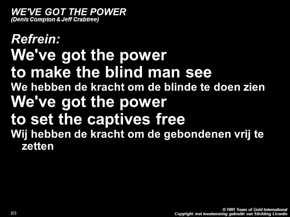 Copyright met toestemming gebruikt van Stichting Licentie © 1991 Seam of Gold International 2/3 WE'VE GOT THE POWER (Denis Compton & Jeff Crabtree) Re