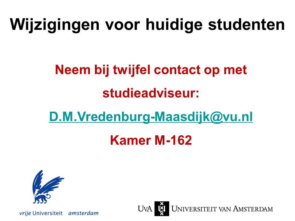Wijzigingen voor huidige studenten Neem bij twijfel contact op met studieadviseur: D.M.Vredenburg-Maasdijk@vu.nl Kamer M-162