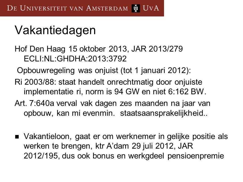 Vakantiedagen Hof Den Haag 15 oktober 2013, JAR 2013/279 ECLI:NL:GHDHA:2013:3792 Opbouwregeling was onjuist (tot 1 januari 2012): Ri 2003/88: staat handelt onrechtmatig door onjuiste implementatie ri, norm is 94 GW en niet 6:162 BW.