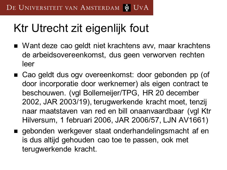 Ktr Utrecht zit eigenlijk fout Want deze cao geldt niet krachtens avv, maar krachtens de arbeidsovereenkomst, dus geen verworven rechten leer Cao geldt dus ogv overeenkomst: door gebonden pp (of door incorporatie door werknemer) als eigen contract te beschouwen.