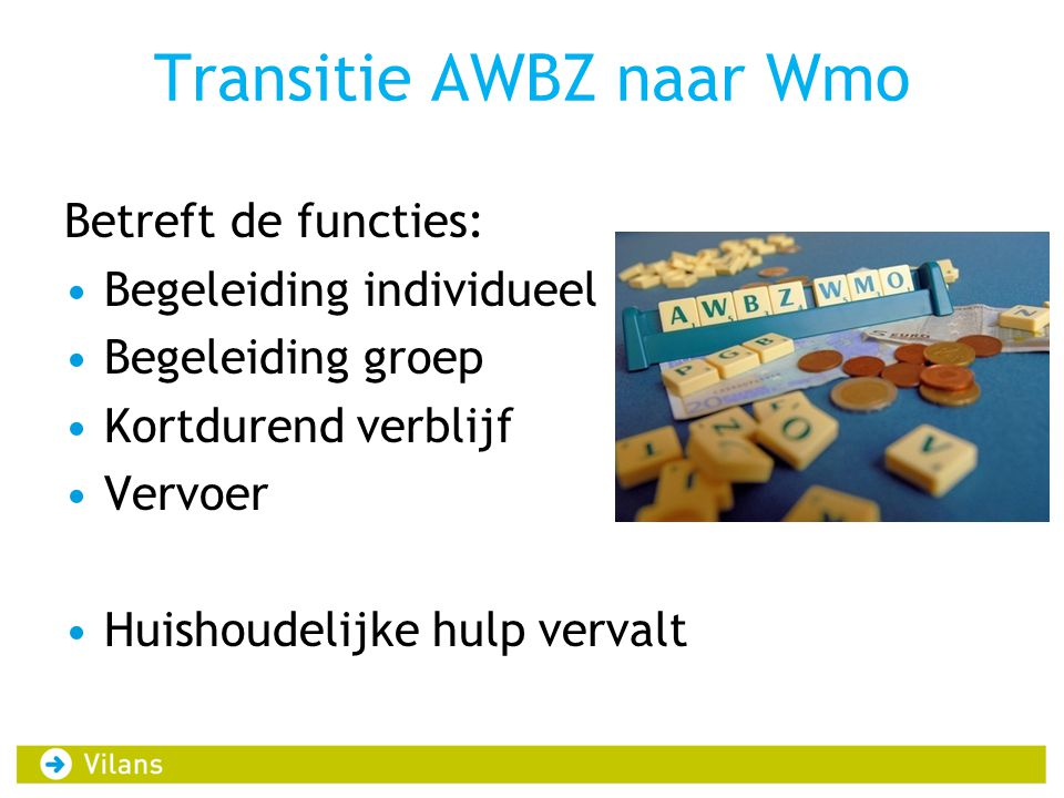 Transitie AWBZ naar Wmo Betreft de functies: Begeleiding individueel Begeleiding groep Kortdurend verblijf Vervoer Huishoudelijke hulp vervalt